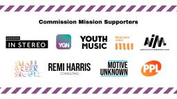 Logos for all the Commission Mission Supporters, Association of Independent Music, London In Stereo, Musicians Union, Motive Unknown, PPL, Remi Harris Consulting, Small Green Shoots, Young Guns Network, Youth Music.